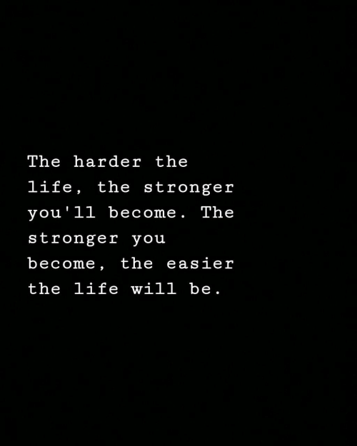 Life, Will, and You: The harder the  life, the stronger  you'll become. The  stronger you  become, the easier  the life will be.