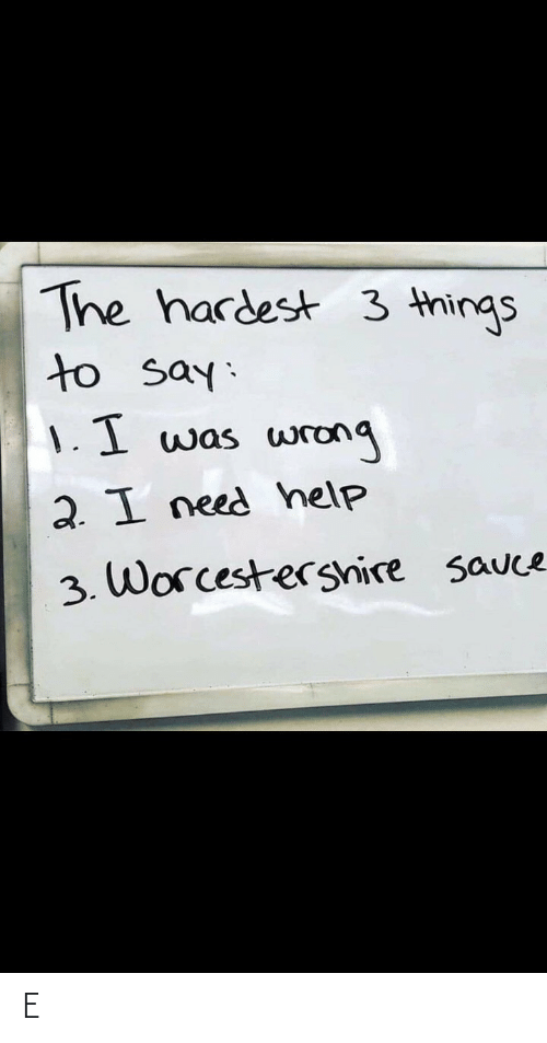Hardest: The hardest 3 things  to say:  1.1 was  wrong  2. I need help  3. Worcestershire sauce E