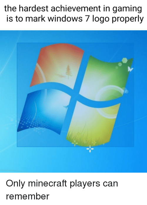 Minecraft, Windows, and Gaming: the hardest achievement in gaming  is to mark windows 7 logo properly Only minecraft players can remember