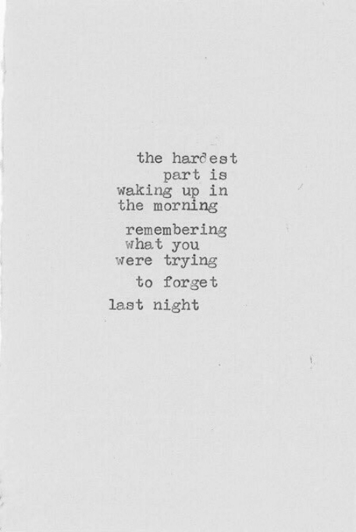 Remembering: the hardest  part is  waking up in  the morning  remembering  what you  were trying  to forget  last night