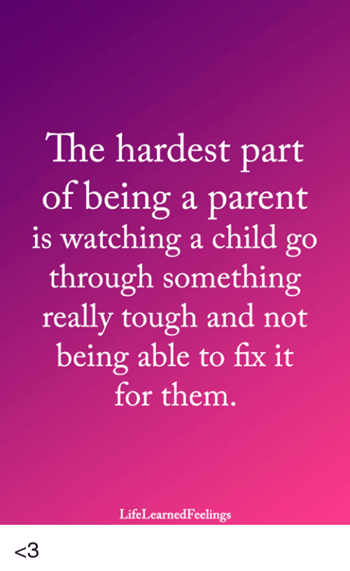 Memes, Tough, and 🤖: The hardest part  of being a parent  is watching a child go  through something  really tough and not  being able to fix it  for them.  LifeLearnedFeelings <3
