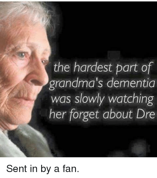 Grandma, Memes, and Dementia: the hardest part of  grandma's dementia  was slowly watching  her forget about Dre Sent in by a fan.