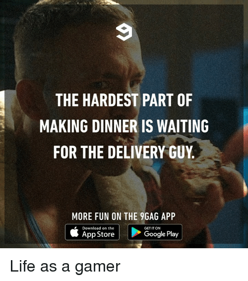 9gag, Dank, and Google: THE HARDEST PART OF  MAKING DINNER IS WAITING  FOR THE DELIVERY GUY  MORE FUN ON THE 9GAG APP  | | ○ogle Play  Download on the  GET IT ON  App Store  Google Play Life as a gamer