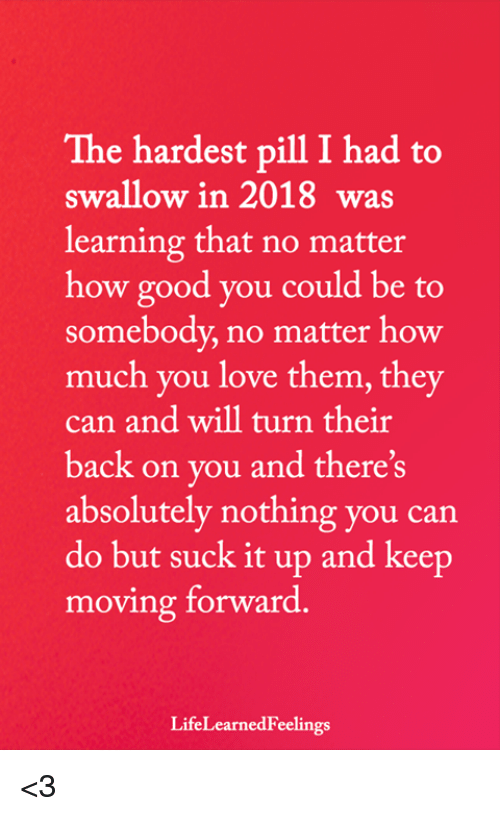 Love, Memes, and Good: The hardest pill I had to  swallow in 2018 was  learning that no matter  how good you could be to  somebody, no matter how  much you love them, they  can and will turn their  back on you and there's  absolutely nothing you can  do but suck it up and keep  moving forward.  LifeLearnedFeelings <3