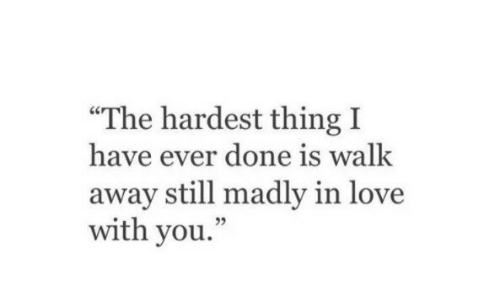 """Love, Thing, and You: """"The hardest thing I  have ever done is walk  away still madly in love  with you.  05"""