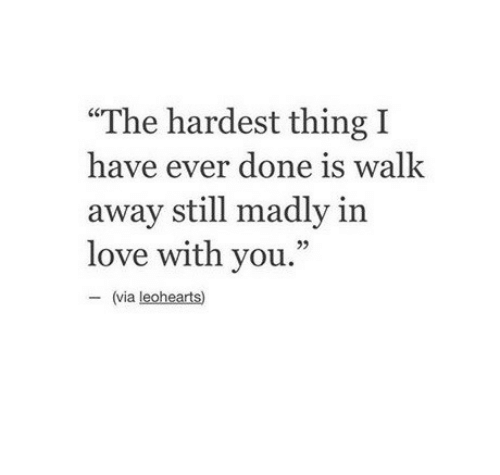 "Love, Via, and Thing: ""The hardest thing I  have ever done is walk  away still madly in  love with you.""  95  (via leohearts)"