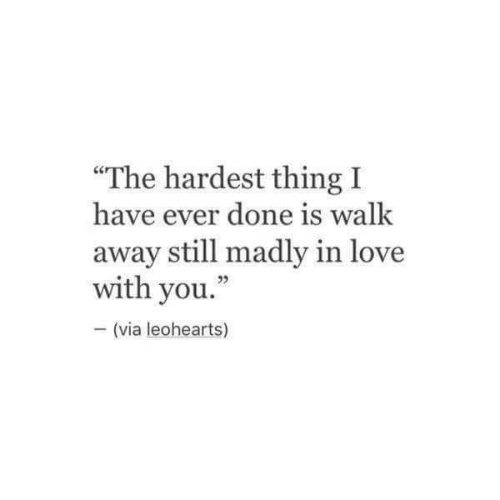 "Love, Via, and You: ""The hardest thingI  have ever done is walk  away still madly in love  with you.""  (via leohearts)"