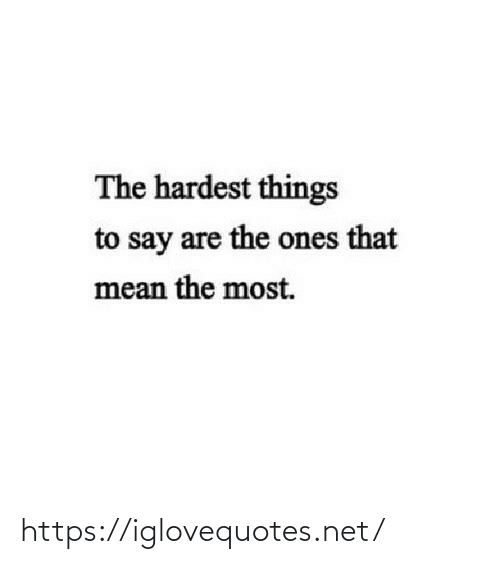 Hardest: The hardest things  to say are the ones that  mean the most. https://iglovequotes.net/