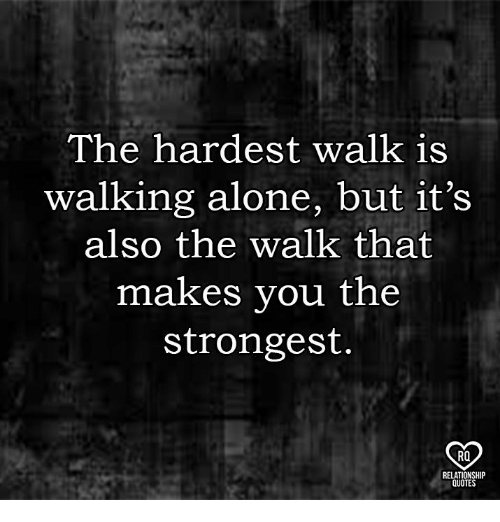 Being Alone, Memes, and 🤖: The hardest walk is  walking alone, but it's  also the walk that  makes you the  strongest  RO  QUOTE