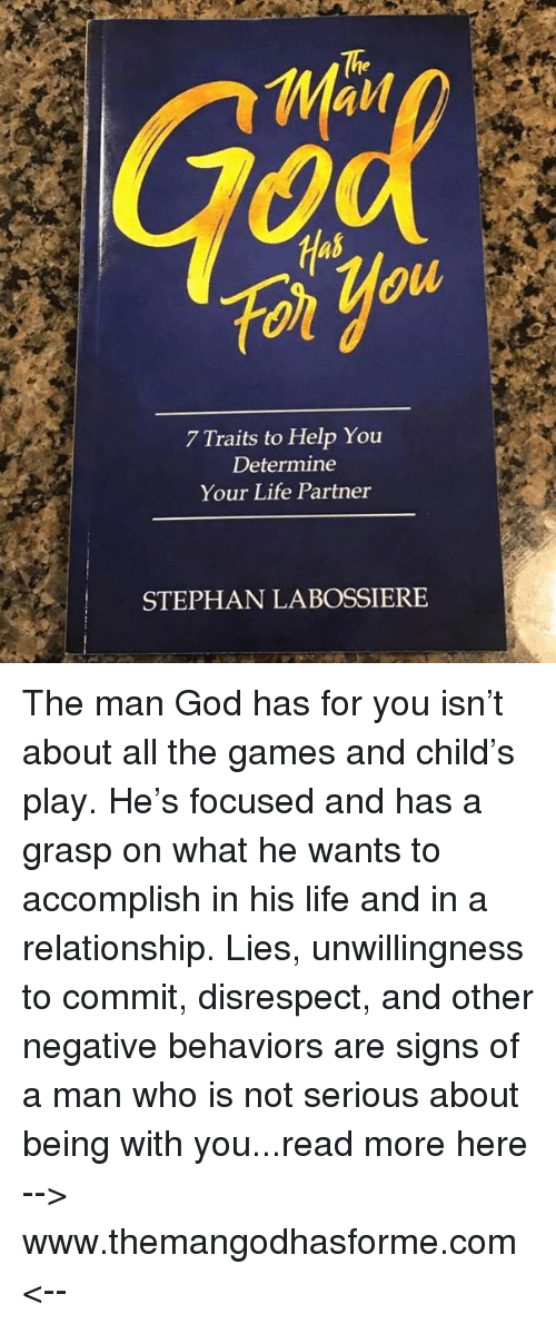 God, Life, and Memes: The  Has  ol  gu  7 Traits to Help You  Determine  Your Life Partner  STEPHAN LABOSSIERE The man God has for you isn't about all the games and child's play. He's focused and has a grasp on what he wants to accomplish in his life and in a relationship. Lies, unwillingness to commit, disrespect, and other negative behaviors are signs of a man who is not serious about being with you...read more here --> www.themangodhasforme.com <--