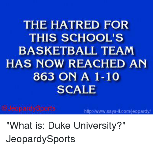 "Basketball, Jeopardy, and School: THE HATRED FOR  THIS SCHOOL'S  BASKETBALL TEAM  HAS NOW REACHED AN  863 ON A 1-10  SCALE  http www.says it.com/jeopardy/ ""What is: Duke University?"" JeopardySports"