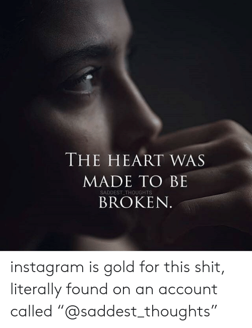 "Instagram, Shit, and Heart: THE HEART WAS  MADE TO BE  SADDEST THOUGHTS  BROKEN instagram is gold for this shit, literally found on an account called ""@saddest_thoughts"""