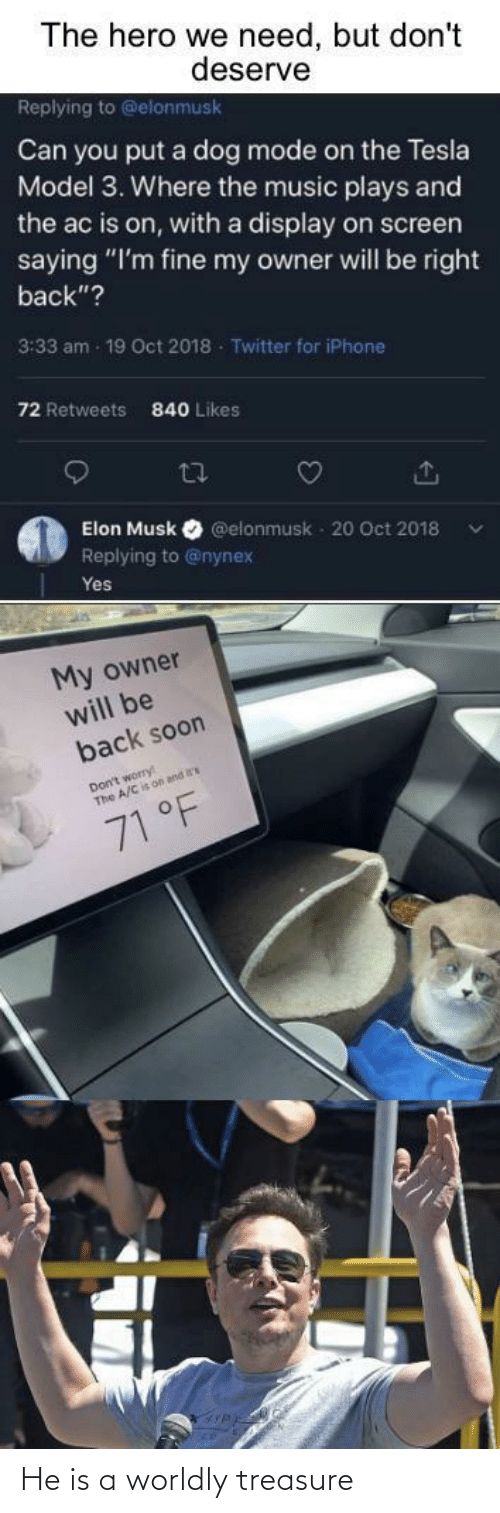 "The A: The hero we need, but don't  deserve  Replying to @elonmusk  Can you put a dog mode on the Tesla  Model 3. Where the music plays and  the ac is on, with a display on screen  saying ""I'm fine my owner will be right  back""?  3:33 am - 19 Oct 2018 - Twitter for iPhone  72 Retweets  840 Likes  27  Elon Musk  @elonmusk - 20 Oct 2018  Replying to @nynex  Yes  My owner  will be  back soon  Don't worry  The A/C is on and  71 °F He is a worldly treasure"