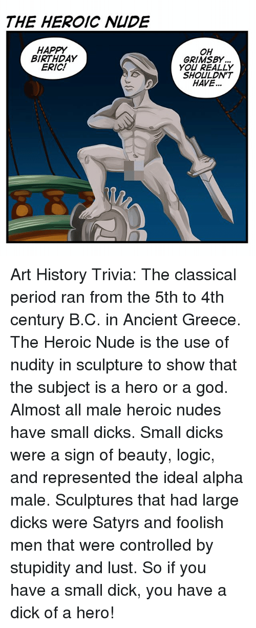 art history: THE HEROIC NIDE  HAPPY  BIRTHDAY  ERIC!  OH  GRIMSBY  YOU REALLY  SHOULDN'T  HAVE... Art History Trivia: The classical period ran from the 5th to 4th century B.C. in Ancient Greece. The Heroic Nude is the use of nudity in sculpture to show that the subject is a hero or a god. Almost all male heroic nudes have small dicks. Small dicks were a sign of beauty, logic, and represented the ideal alpha male. Sculptures that had large dicks were Satyrs and foolish men that were controlled by stupidity and lust. So if you have a small dick, you have a dick of a hero!
