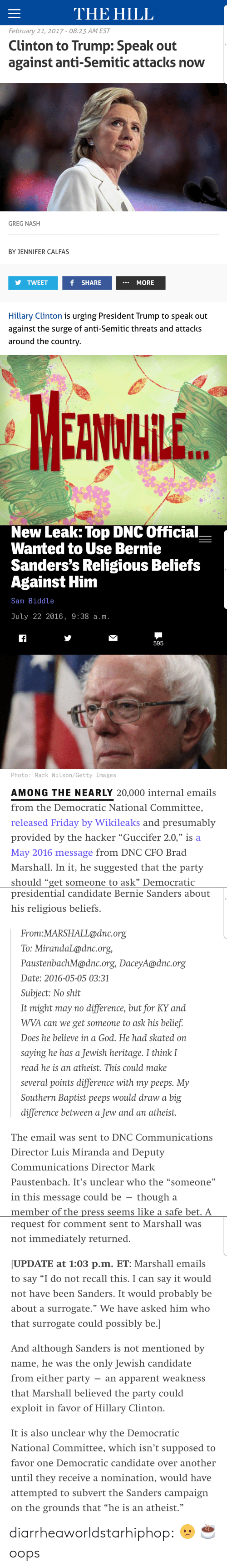 """Presidential Candidate: THE HILL  February 21, 2017-08:23 AM EST  Clinton to Trump: Speak out  against anti-Semitic attacks now  GREG NASH  BY JENNIFER CALFAS  TWEET  f SHARE  MORE  Hillary Clinton is urging President Trump to speak out  against the surge of anti-Semitic threats and attacks  around the country.   MEANWHILE   New  Leak:  Top  DNC  official  Wanted to Use Bernie  Sanders's Religious Beliefs  Against Him  Sam Biddle  July 22 2016, 9:38 a.m.  595  Photo: Mark Wilson/Getty Images  AMONG THE NEARLY 20,000 internal emails  from the Democratic National Committee,  released Friday by Wikileaks and presumably  provided by the hacker """"Guccifer 2.0,"""" is a  May 2016 message from DNC CFO Brad  Marshall. In it, he suggested that the party  should """"get someone to ask"""" Democratic   presidential candidate Bernie Sanders about  his religious beliefs.  From:MARSHALL@dnc.org  To: MirandaL@dnc.org,  PaustenbachM@dnc.org, DaceyA@dnc.org  Date: 2016-05-05 03:31  Subiect: No shit  It might may no difference, but for KY and  WVA can we get someone to ask his belief.  Does he believe in a God. He had skated on  saying he has a Jewish heritage. I think I  read he is an atheist.This could make  several points difference with my peeps. My  Southern Baptist peeps would draw a big  difference between a Jew and an atheist.  The email was sent to DNC Communications  Director Luis Miranda and Deputy  Communications Director Mark  Paustenbach. It's unclear who the """"someone""""  in this message could be - thougha  member of the press seems like a safe bet, A   request for comment sent to Marshall was  not immediately returned  UPDATE at 1:03 p.m. ET: Marshall emails  to say """"I do not recall this, I can say it would  not have been Sanders. It would probably be  about a surrogate."""" We have asked him who  that surrogate could possibly be.  And although Sanders is not mentioned by  name, he was the only Jewish candidate  from either party-an apparent weakness  that Marshall believed the party"""