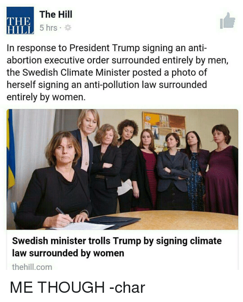 Pollute: The Hill  THE  5 hrs  HILL  In response to President Trump signing an anti-  abortion executive order surrounded entirely by men,  the Swedish Climate Minister posted a photo of  herself signing an anti-pollution law surrounded  entirely by women.  Swedish minister trolls Trump by signing climate  law surrounded by women  the hill.com ME THOUGH -char