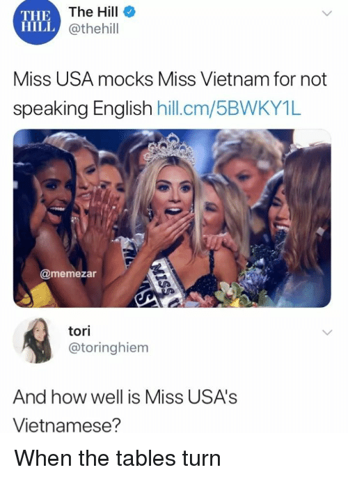 miss usa: THE  HILL  The Hill  @thehill  Miss USA mocks Miss Vietnam for not  speakina Enalish hill.cm  /5BWKY1L  @memezar  tori  @toringhiem  And how well is Miss USA's  Vietnamese? When the tables turn