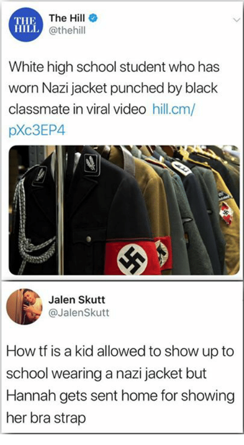 Memes, School, and Black: THE  HILL  The Hill  @thehill  White high school student who has  worn Nazi jacket punched by black  classmate in viral video hill.cm/  pXc3EP4  Jalen Skutt  @JalenSkutt  How tf is a kid allowed to show up to  school wearing a nazi jacket but  Hannah gets sent home for showing  her bra strap