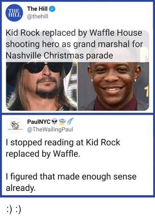 Christmas, Waffle House, and House: THE  HILL  The Hille  @thehill  Kid Rock replaced by Waffle House  shooting hero as grand marshal for  Nashville Christmas parade  @TheWailingPaul  I stopped reading at Kid Rock  replaced by Waffle.  I figured that made enough sense  already. :) :)