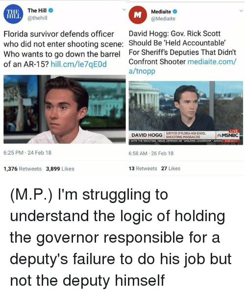 Logic, Memes, and School: The Hill  @thehill  Mediaite  @Mediaite  THE  Florida survivor defends officer David Hogg: Gov. Rick Scott  who did not enter shooting scene: Should Be 'Held Accountable'  Who wants to go down the barrel For Sheriff's Deputies That Didn't  of an AR-15? hill.cm/le7qEOd  Confront Shooter mediaite.com/  a/tnopp  SURVIVOR OF FLORIDA HIGH SCHOOL  SHOOTING MASSACRE  MSNBC  6:25 PM 24 Feb 18  6:58 AM.26 Feb 18  1,376 Retweets 3,899 Likes  13 Retweets 27 Likes (M.P.) I'm struggling to understand  the logic of holding the governor responsible for a deputy's failure to do his job but not the deputy himself
