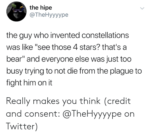 "Twitter, Bear, and Stars: the hipe  @The Hyyyype  the guy who invented constellations  was like ""see those 4 stars? that's a  bear"" and everyone else was just too  busy trying to not die from the plague to  fight him on it Really makes you think (credit and consent: @TheHyyyype on Twitter)"