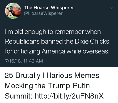 America, Memes, and Http: The Hoarse Whisperer  @HoarseWisperer  I'm old enough to remember when  Republicans banned the Dixie Chicks  for criticizing America while overseas.  7/16/18, 11:42 AM 25 Brutally Hilarious Memes Mocking the Trump-Putin Summit: http://bit.ly/2uFN8nX