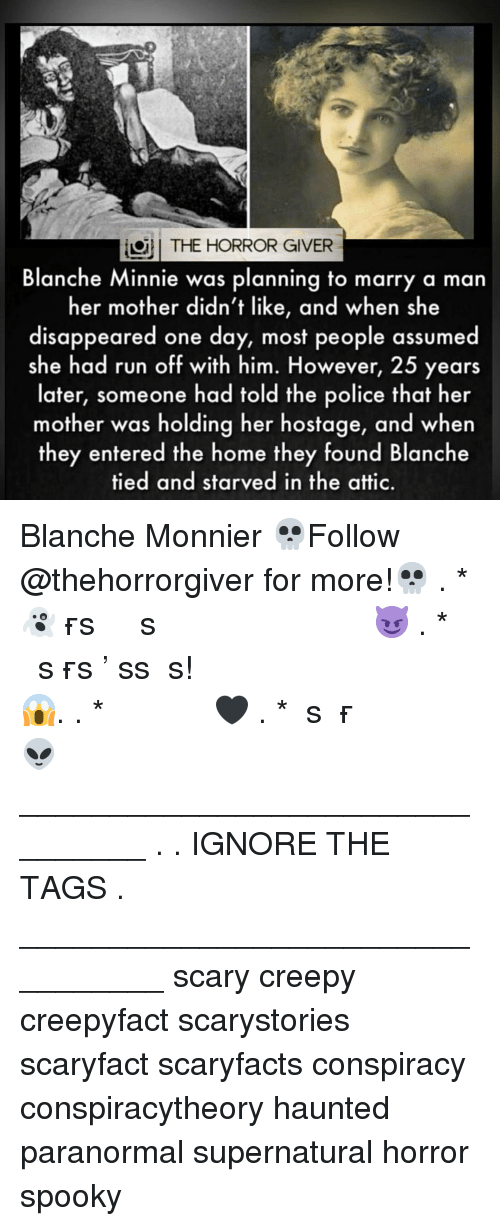 Creepy, Memes, and Police: THE HORROR GIVER  Blanche Minnie was planning to marry a man  her mother didn't like, and when she  disappeared one day, most people assumed  she had run off with him. However, 25 years  later, someone had told the police that her  mother was holding her hostage, and when  they entered the home they found Blanche  tied and starved in the attic. Blanche Monnier 💀Follow @thehorrorgiver for more!💀 . * 👻ᴛᴀɢ ғʀɪᴇɴᴅs ᴛᴏ ɢɪᴠᴇ ᴛʜᴇᴍ ᴀ sᴄᴀʀᴇ 😈 . * ᴛᴜʀɴ ᴏɴ ᴘᴏsᴛ ɴᴏᴛɪғɪᴄᴀᴛɪᴏɴs ᴅᴏɴ'ᴛ ᴍɪss ᴀ ᴘᴏsᴛ! 😱. . * ᴅᴏᴜʙʟᴇ ᴛᴀᴘ 🖤 . * ɢɪᴠᴇ ᴜs ᴀ ғᴏʟʟᴏᴡ 👽 ________________________________ . . IGNORE THE TAGS . _________________________________ scary creepy creepyfact scarystories scaryfact scaryfacts conspiracy conspiracytheory haunted paranormal supernatural horror spooky