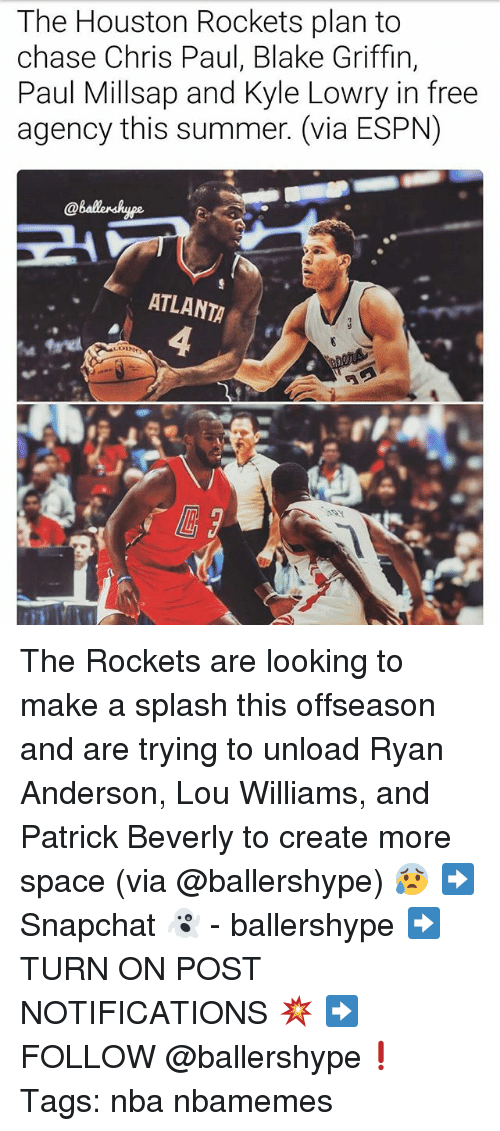 lou williams: The Houston Rockets plan to  chase Chris Paul, Blake Griffin,  Paul Millsap and Kyle Lowry in free  agency this summer. (via ESPN)  ATLANTA The Rockets are looking to make a splash this offseason and are trying to unload Ryan Anderson, Lou Williams, and Patrick Beverly to create more space (via @ballershype) 😰 ➡Snapchat 👻 - ballershype ➡TURN ON POST NOTIFICATIONS 💥 ➡ FOLLOW @ballershype❗ Tags: nba nbamemes