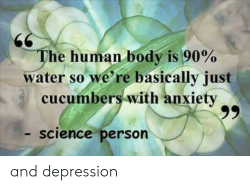 Depression, Science, and Water: The human body is 90%  water so we' re basically just  cucumbers with anxietv  science person and depression