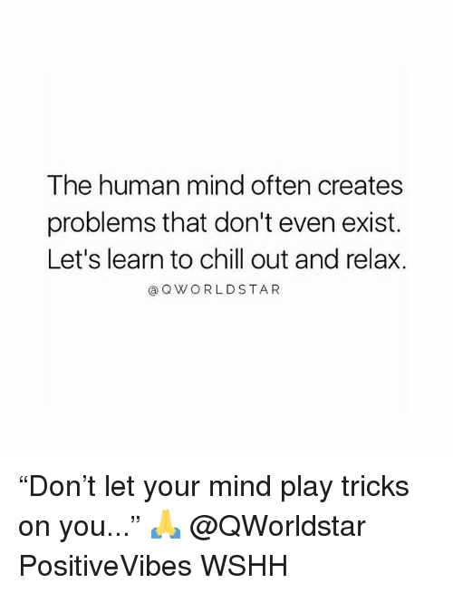 """Chill, Memes, and Wshh: The human mind often creates  problems that don't even exist.  Let's learn to chill out and relax.  ⓐQVY O R L D STAR """"Don't let your mind play tricks on you..."""" 🙏 @QWorldstar PositiveVibes WSHH"""