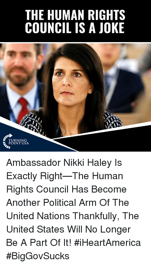 Memes, United, and 🤖: THE HUMAN RIGHTS  COUNCIL IS A JOKE  TURNING  POINT USA Ambassador Nikki Haley Is Exactly Right—The Human Rights Council Has Become Another Political Arm Of The United Nations   Thankfully, The United States Will No Longer Be A Part Of It! #iHeartAmerica #BigGovSucks