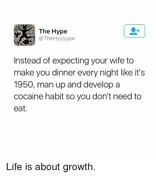 Hype, Life, and Memes: The Hype  @TheHyyyype  Instead of expecting your wife to  make you dinner every night like it's  1950, man up and develop a  cocaine habit so you don't need to  eat. Life is about growth.