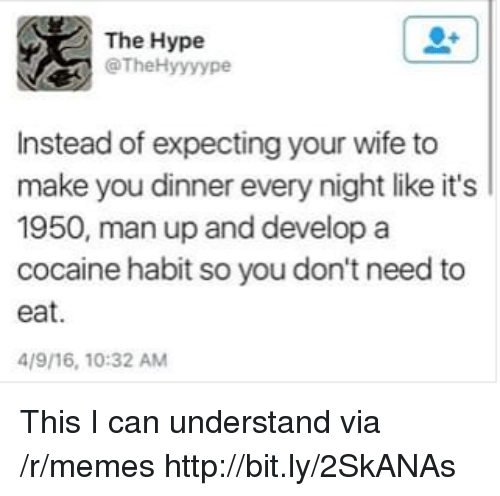 Hype, Memes, and Cocaine: The Hype  @TheHyyyype  Instead of expecting your wife to  make you dinner every night like it's  1950, man up and develop a  cocaine habit so you don't need to  eat.  4/9/16, 10:32 AM This I can understand via /r/memes http://bit.ly/2SkANAs