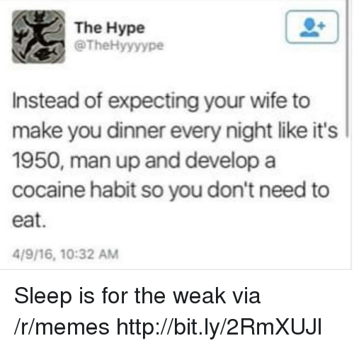 Hype, Memes, and Cocaine: The Hype  @TheHyyyype  Instead of expecting your wife to  make you dinner every night like it's  1950, man up and develop a  cocaine habit so you don't need to  eat.  4/9/16, 10:32 AM Sleep is for the weak via /r/memes http://bit.ly/2RmXUJl