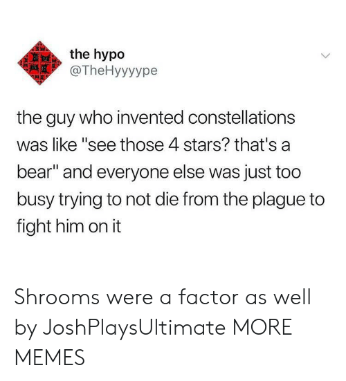 """Dank, Memes, and Target: the hypo  @TheHyyyуре  the guy who invented constellations  was like """"see those 4 stars? that's a  bear"""" and everyone else was just too  busy trying to not die from the plague to  fight him on it Shrooms were a factor as well by JoshPlaysUltimate MORE MEMES"""