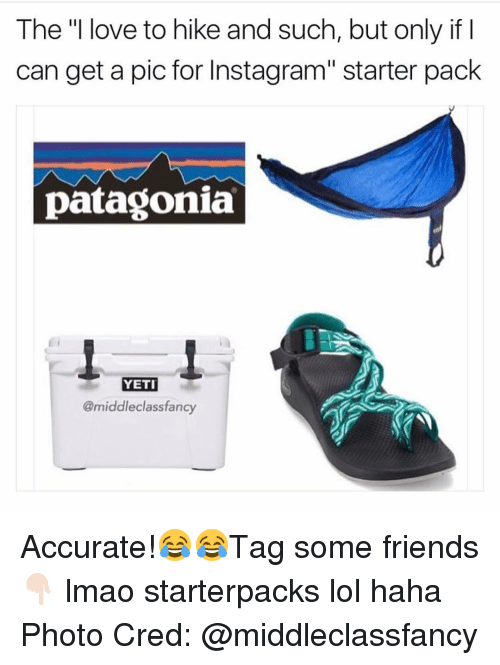 """Starter Packs, Yeti, and Patagonia: The """"I love to hike and such, but only if I  can get a pic for Instagram"""" starter pack  patagonia  YETI  @middle class fancy Accurate!😂😂Tag some friends 👇🏻 lmao starterpacks lol haha Photo Cred: @middleclassfancy"""