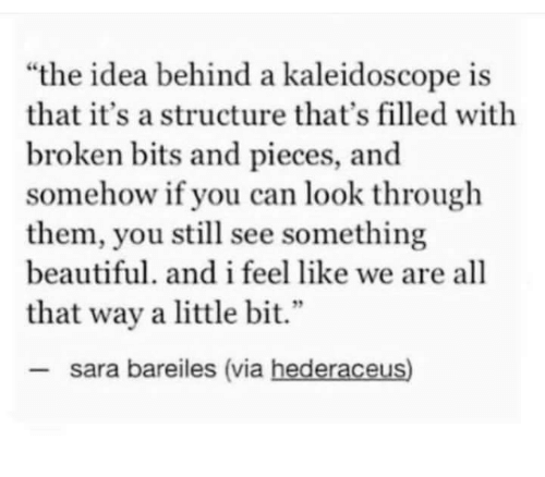 """Beautiful, Idea, and Can: """"the idea behind a kaleidoscope is  that it's a structure that's filled with  broken bits and pieces, and  somehow if you can look through  them, you still see something  beautiful. and i feel like we are all  2  that way a little bit.""""  sara bareiles (via hederaceus)"""
