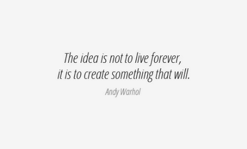 Andy: The idea is not to live forever,  it is to create something that will.  Andy Warhol