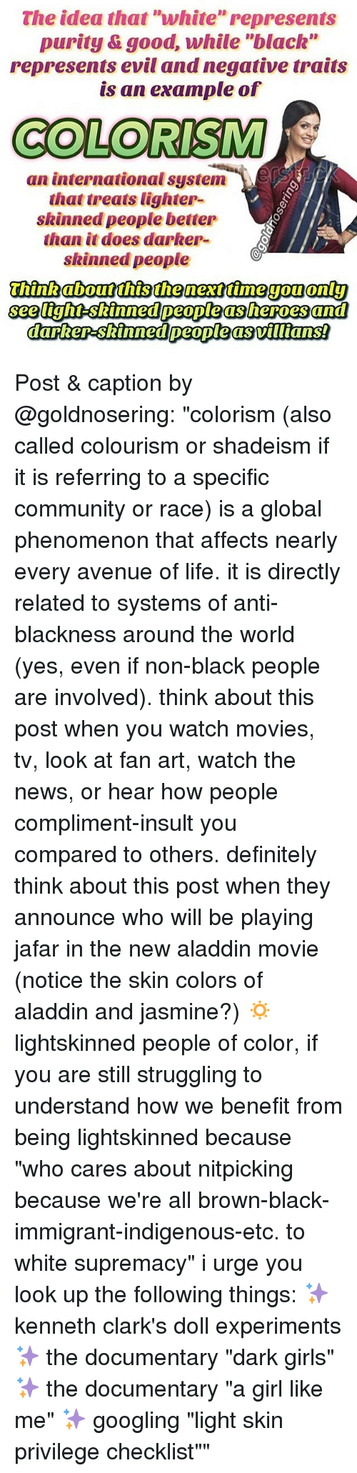 "Aladdin, Community, and Definitely: The idea that ""white"" represents  purity &good, while ""black""  represents evil and negative traits  is an example of  COLORISM  an international system-)、ESS  that treats lighter-  skinned people better  than it does darker-  skinned people  see tight-skinned people as heroes and Post & caption by @goldnosering: ""colorism (also called colourism or shadeism if it is referring to a specific community or race) is a global phenomenon that affects nearly every avenue of life. it is directly related to systems of anti-blackness around the world (yes, even if non-black people are involved). think about this post when you watch movies, tv, look at fan art, watch the news, or hear how people compliment-insult you compared to others. definitely think about this post when they announce who will be playing jafar in the new aladdin movie (notice the skin colors of aladdin and jasmine?) 🔅 lightskinned people of color, if you are still struggling to understand how we benefit from being lightskinned because ""who cares about nitpicking because we're all brown-black-immigrant-indigenous-etc. to white supremacy"" i urge you look up the following things: ✨ kenneth clark's doll experiments ✨ the documentary ""dark girls"" ✨ the documentary ""a girl like me"" ✨ googling ""light skin privilege checklist"""""