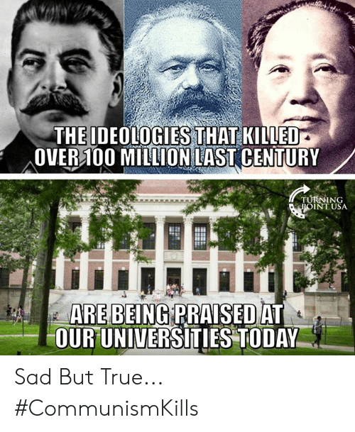 Memes, True, and Sad: THE IDEOLOGIES THAT KILLED  OVER100 MILLION LAST CENTURY  TURNING  ROINT USA  ARE BEING RRAISEDAT  0RUNIVERSITIESTODAY Sad But True... #CommunismKills