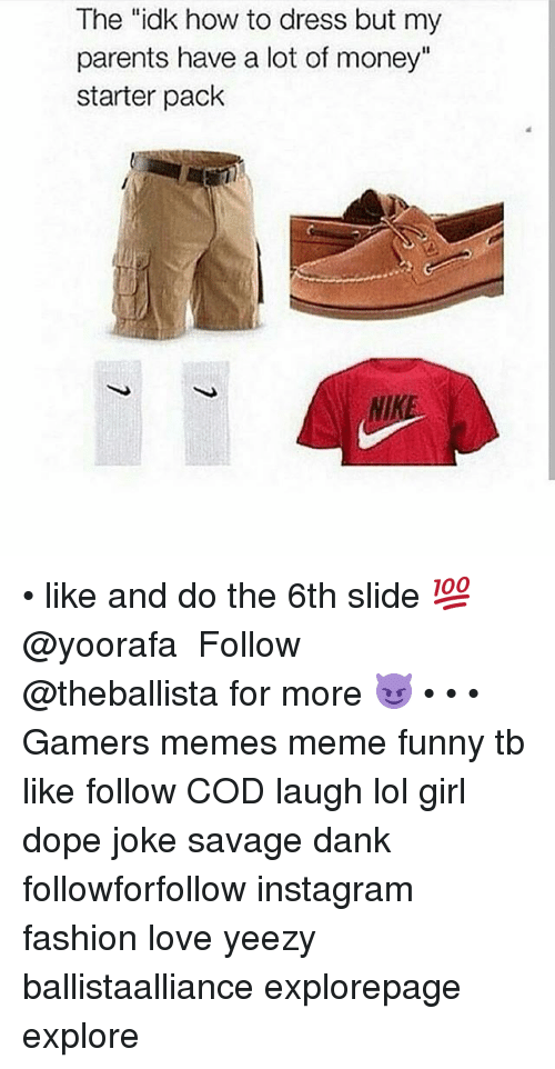 "Dank, Dope, and Fashion: The ""idk how to dress but my  parents have a lot of money""  starter pack  NIKE • like and do the 6th slide 💯@yoorafa ━━━━━━━━━━━━━ Follow @theballista for more 😈 • • • Gamers memes meme funny tb like follow COD laugh lol girl dope joke savage dank followforfollow instagram fashion love yeezy ballistaalliance explorepage explore"