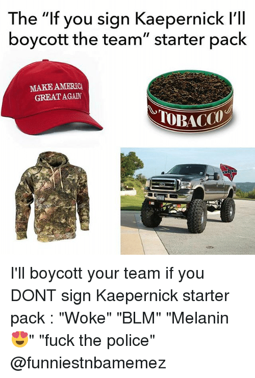 """Fuck the Police, Nfl, and Police: The """"If you sign Kaepernick l'lI  boycott the team"""" starter paclk  MAKE AMERIC  GREAT AGAN I'll boycott your team if you DONT sign Kaepernick starter pack : """"Woke"""" """"BLM"""" """"Melanin 😍"""" """"fuck the police"""" @funniestnbamemez"""