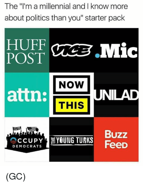 "Memes, Politics, and Huff: The ""I'm a millennial and I know more  about politics than you"" starter pack  HUFF  POST  NOW  attn:  UNILAD  THIS  Buzz  FeeD  CCUPY EYOUNG TURKS  DEMOCRATS (GC)"