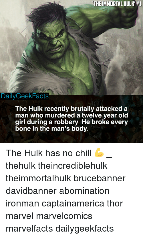 Chill, Memes, and No Chill: THE IMMORTAL HULK' #1  DailyGeekFacts  The Hulk recently brutally attacked a  man who murdered a twelve year old  girl during a robbery. He broke every  bone in the man's body The Hulk has no chill 💪 _ thehulk theincrediblehulk theimmortalhulk brucebanner davidbanner abomination ironman captainamerica thor marvel marvelcomics marvelfacts dailygeekfacts