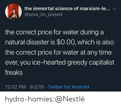 Android, Tumblr, and Twitter: the immortal science of marxism-le...  @wow_im_pissed  the correct price for water during a  natural disaster is $0.00, which is also  the correct price for water at any time  ever, you ice-hearted greedy capitalist  freaks  12:02 PM 9/2/19 Twitter for Android hydro-homies:@Nestlé