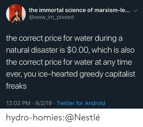 ice: the immortal science of marxism-le...  @wow_im_pissed  the correct price for water during a  natural disaster is $0.00, which is also  the correct price for water at any time  ever, you ice-hearted greedy capitalist  freaks  12:02 PM 9/2/19 Twitter for Android hydro-homies:@Nestlé