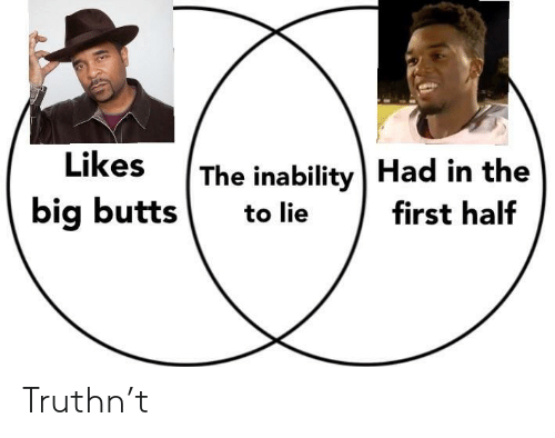 Big, First, and Lie: The inability | Had in the  big butts to lie first half Truthn't