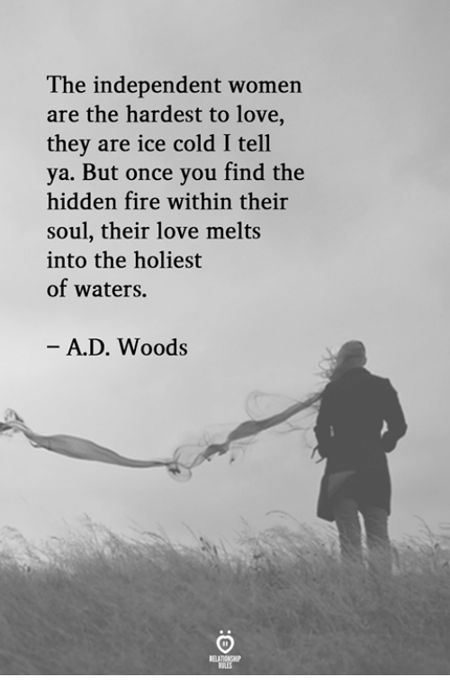 Fire, Love, and Women: The independent women  are the hardest to love,  they are ice cold I tell  ya. But once you find the  hidden fire within their  soul, their love melts  into the holiest  of waters.  A.D. Woods