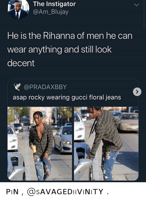 Gucci, Rihanna, and Rocky: The Instigator  @Am_Blujay  He is the Rihanna of men he can  wear anything and still look  decent  @PRADAXBBY  asap rocky wearing gucci floral jeans ᴘıɴ , @sᴀᴠᴀɢᴇᴅııᴠıɴıᴛʏ .