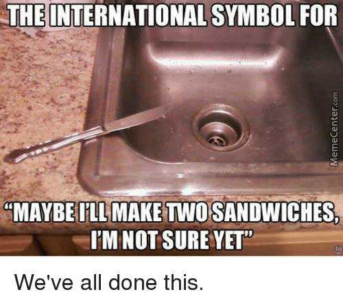 """Dank, International, and 🤖: THE INTERNATIONAL SYMBOL FOR  """"MAYBE ILL MAKE TWO SANDWICHES,  I'M NOT SURE YET""""  to  We've all done this.  MemeCenter.com"""